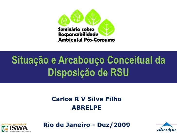 Situação e Arcabouço Conceitual da Disposição de RSU Carlos R V Silva Filho ABRELPE Rio de Janeiro - Dez/2009