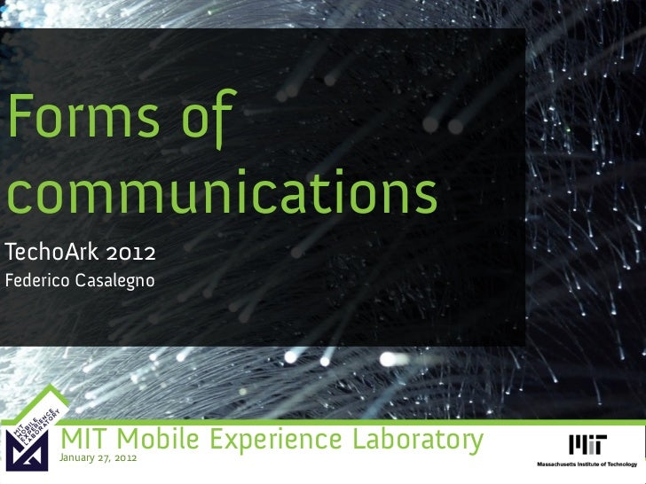 Forms ofcommunicationsTechoArk 2012Federico Casalegno      MIT Mobile Experience Laboratory      January 27, 2012