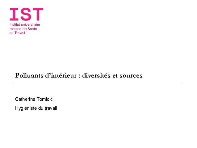 Institut universitaire romand de Santé au Travail Polluants d'intérieur : diversités et sources Catherine Tomicic Hygiénis...
