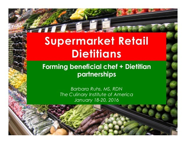 Supermarket Retail Dietitians Forming beneficial chef + Dietitian partnerships Barbara Ruhs, MS, RDN The Culinary Institut...