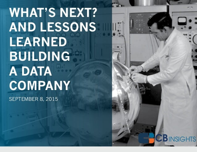CB1#DATADRIVENNYC@CBINSIGHTS CBINSIGHTST WHAT'S NEXT? AND LESSONS LEARNED BUILDING A DATA COMPANY SEPTEMBER 8, 2015