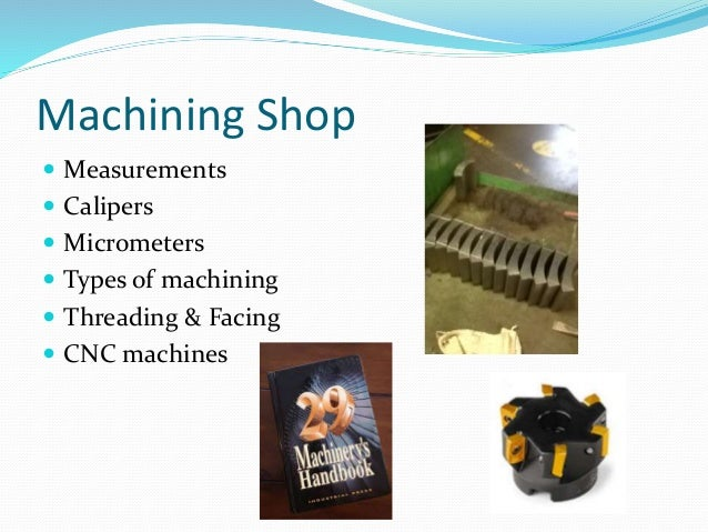 Machining Shop  Measurements  Calipers  Micrometers  Types of machining  Threading & Facing  CNC machines