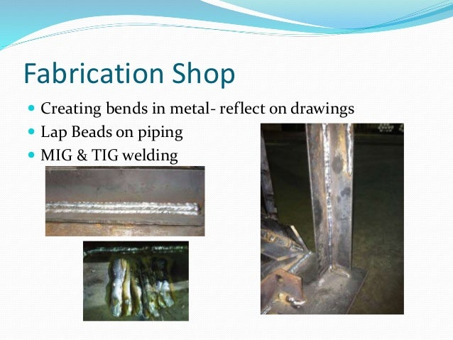 Fabrication Shop  Creating bends in metal- reflect on drawings  Lap Beads on piping  MIG & TIG welding