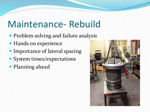 Maintenance- Rebuild  Problem solving and failure analysis  Hands on experience  Importance of lateral spacing  System...