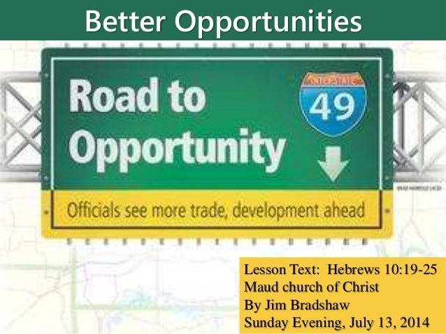Better Opportunities Lesson Text: Hebrews 10:19-25 Maud church of Christ By Jim Bradshaw Sunday Evening, July 13, 2014