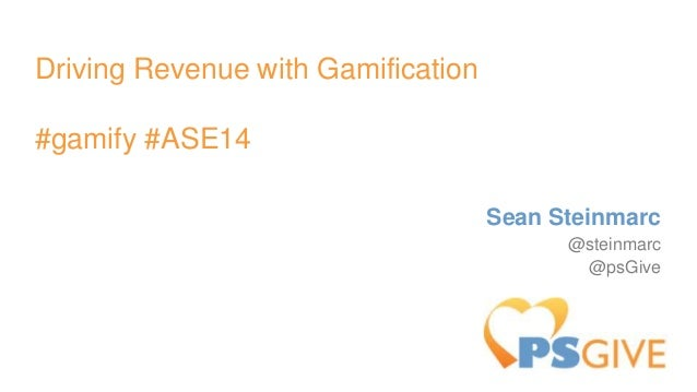 Driving Revenue with Gamification #gamify #ASE14 Sean Steinmarc @steinmarc @psGive