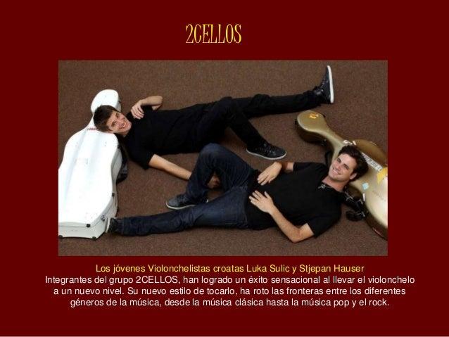 2CELLOS Los jóvenes Violonchelistas croatas Luka Sulic y Stjepan Hauser Integrantes del grupo 2CELLOS, han logrado un éxit...