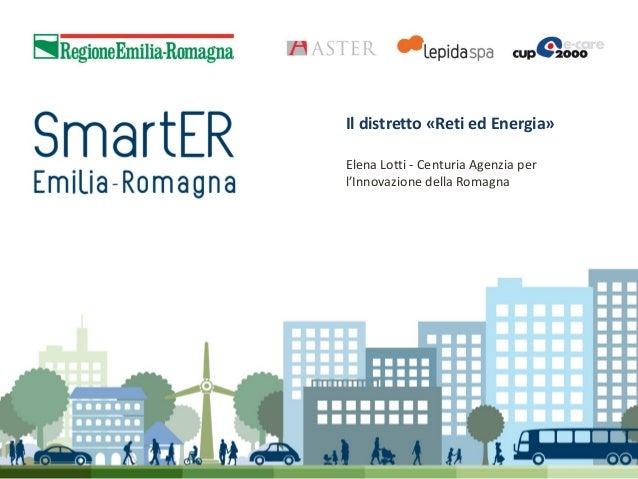 Il distretto «Reti ed Energia» Elena Lotti - Centuria Agenzia per l'Innovazione della Romagna