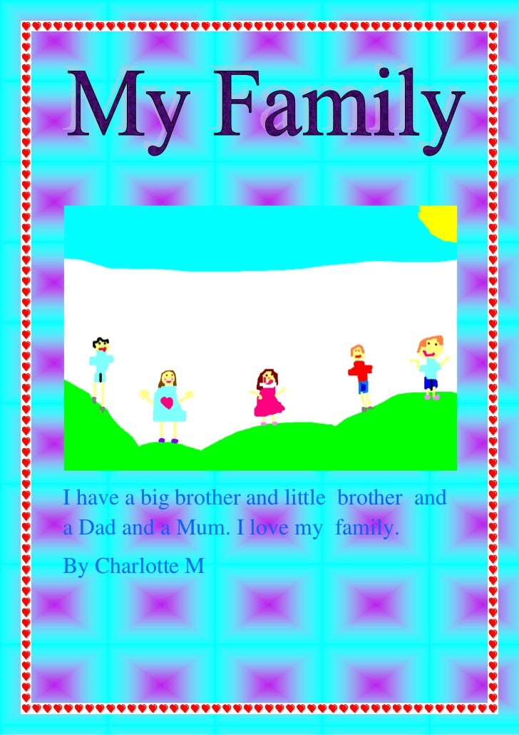 I have a big brother and little brother anda Dad and a Mum. I love my family.By Charlotte M