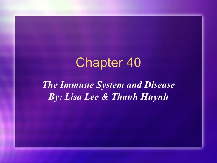Chapter 40 The Immune System and Disease By: Lisa Lee & Thanh Huynh