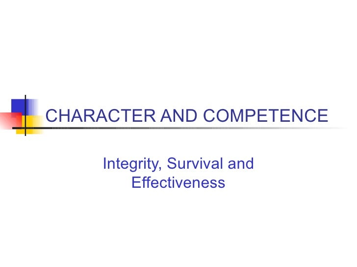 CHARACTER AND COMPETENCE Integrity, Survival and Effectiveness