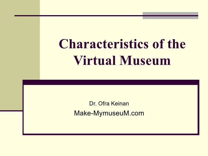 Characteristics of the  Virtual Museum     Dr. Ofra Keinan  Make-MymuseuM.com