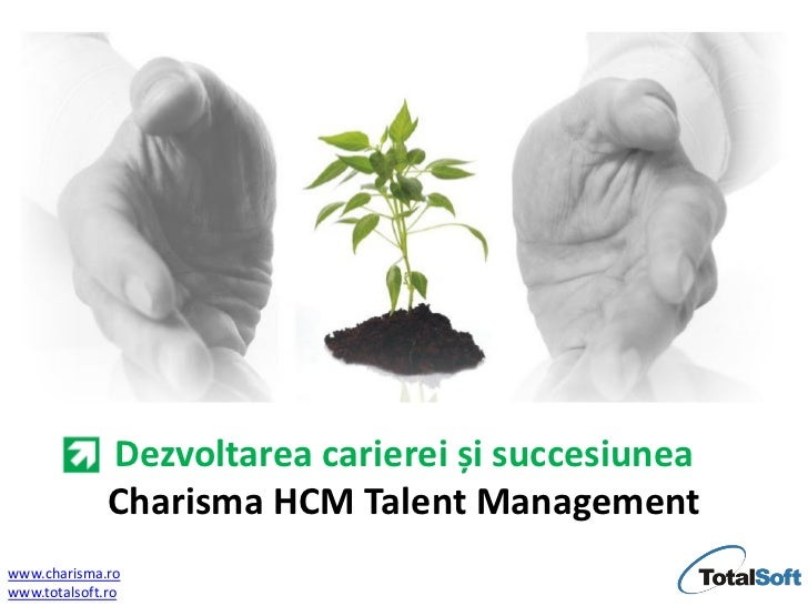 Dezvoltarea carierei și succesiunea              Charisma HCM Talent Managementwww.charisma.rowww.totalsoft.ro