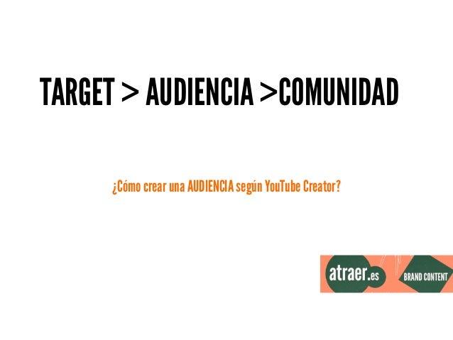 TARGET > AUDIENCIA >COMUNIDAD ¿Cómo crear una AUDIENCIA según YouTube Creator?