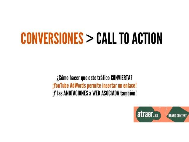 CONVERSIONES > CALL TO ACTION ¿Cómo hacer que este tráfico CONVIERTA? ¡YouTube AdWords permite insertar un enlace! ¡Y las ...