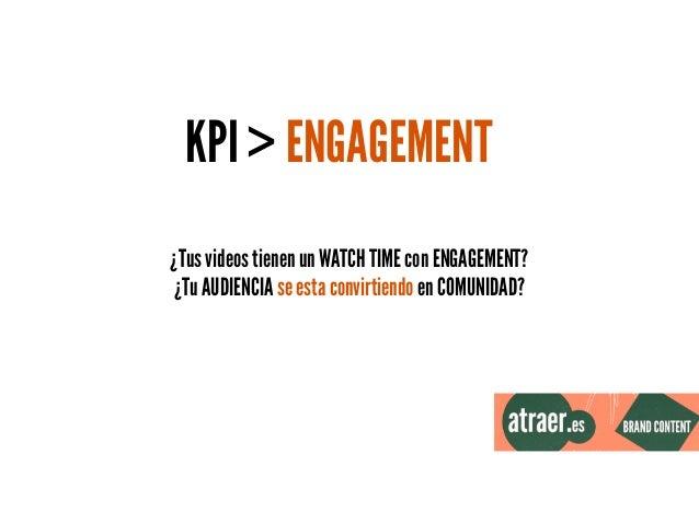 KPI > ENGAGEMENT ¿Tus videos tienen un WATCH TIME con ENGAGEMENT? ¿Tu AUDIENCIA se esta convirtiendo en COMUNIDAD?