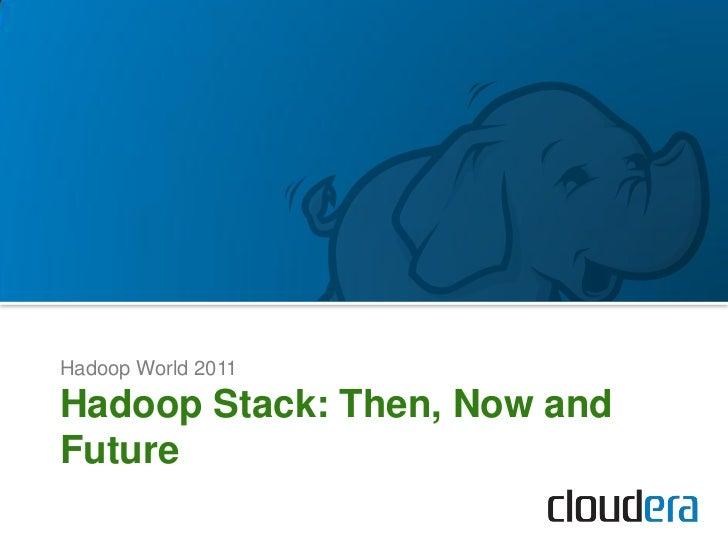 Hadoop World 2011Hadoop Stack: Then, Now andFuture