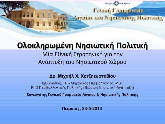 Πειραιάς, 24-5-2013Ολοκληρωμένη Νησιωτική ΠολιτικήΟλοκληρωμένη Νησιωτική ΠολιτικήΜία Εθνική Στρατηγική για τηνΑνάπτυξη του...