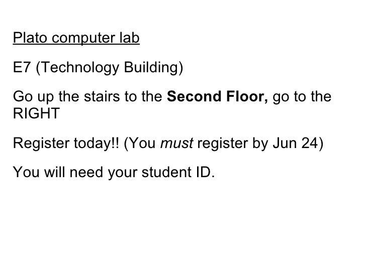<ul><li>Plato computer lab </li></ul><ul><li>E7 (Technology Building) </li></ul><ul><li>Go up the stairs to the  Second Fl...