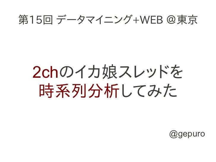 第15回 データマイニング+WEB @東京 2chのイカ娘スレッドを  時系列分析してみた                 @gepuro