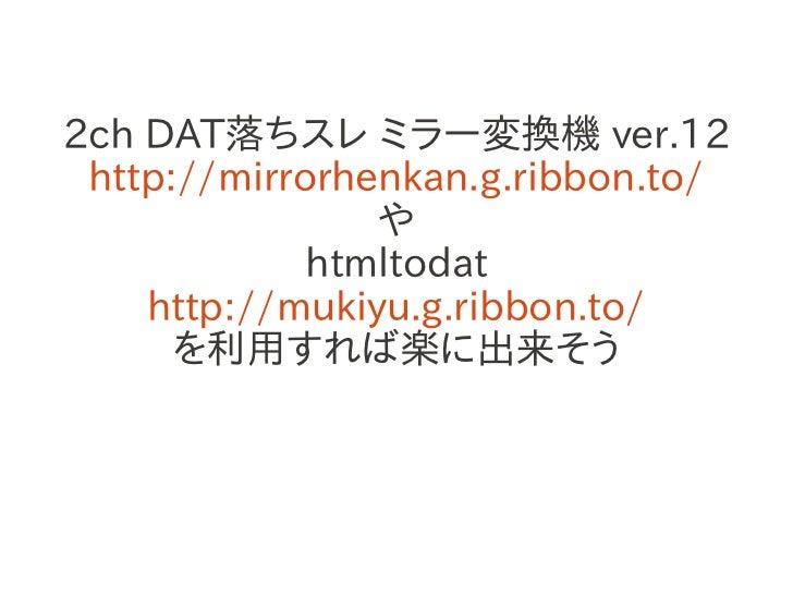 2ch DAT落ちスレ ミラー変換機 ver.12 http://mirrorhenkan.g.ribbon.to/                や             htmltodat    http://mukiyu.g.ribbo...