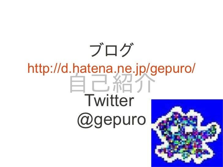 ブログhttp://d.hatena.ne.jp/gepuro/      自己紹介        Twitter        @gepuro