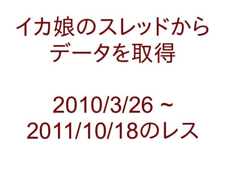 イカ娘のスレッドから  データを取得  2010/3/26 ~2011/10/18のレス