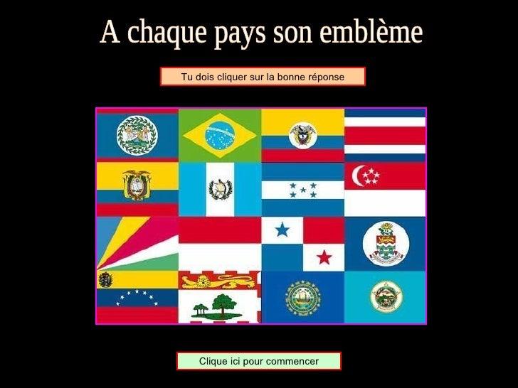 A chaque pays son emblème Tu dois cliquer sur la bonne réponse Clique ici pour commencer