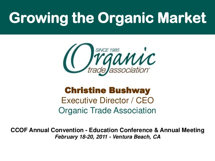 Growing the Organic Market<br />Christine BushwayExecutive Director / CEOOrganic Trade Association<br />CCOF Annual Conven...