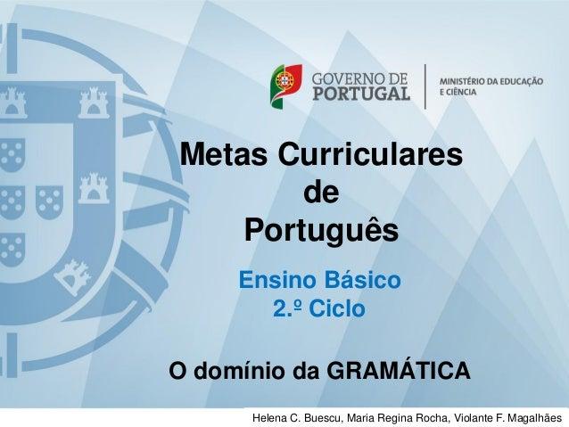 Metas Curriculares de Português Ensino Básico 2.º Ciclo O domínio da GRAMÁTICA Helena C. Buescu, Maria Regina Rocha, Viola...