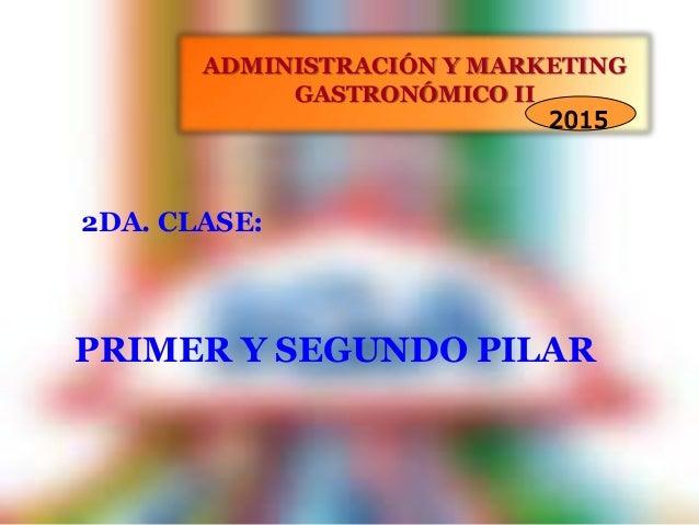 ADMINISTRACIÓN Y MARKETING GASTRONÓMICO II 2015 PRIMER Y SEGUNDO PILAR 2DA. CLASE: