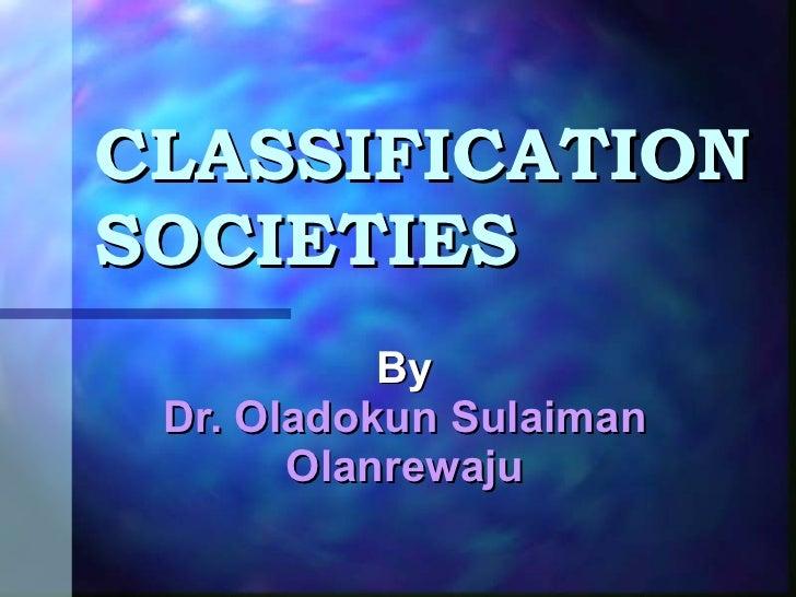 By  Dr. Oladokun Sulaiman Olanrewaju CLASSIFICATION SOCIETIES