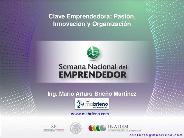 Clave Emprendedora: Pasión, Innovación y Organización Ing. Mario Arturo Brieño Martínez www.mabrieno.com c o n t a c t o @...