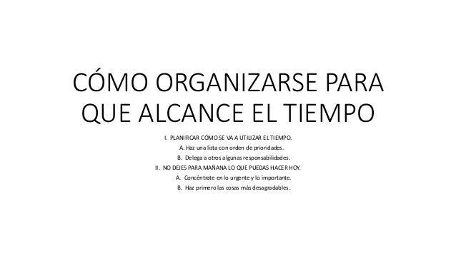 CÓMO ORGANIZARSE PARA QUE ALCANCE EL TIEMPO I. PLANIFICAR CÓMO SE VA A UTILIZAR EL TIEMPO. A. Haz una lista con orden de p...