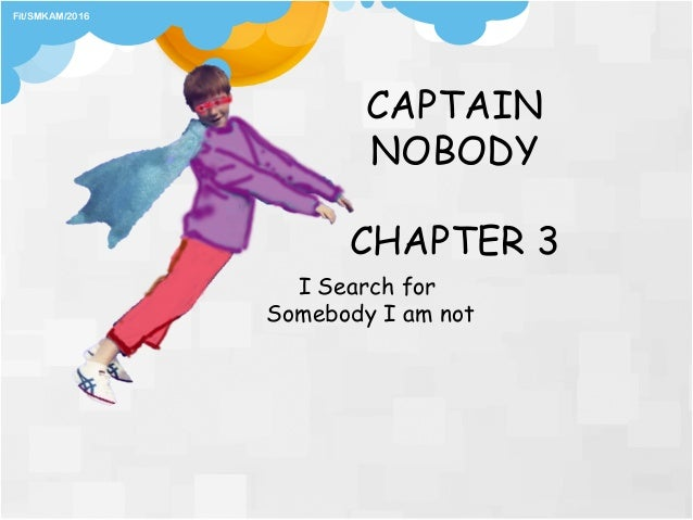 CHAPTER 3 I Search for Somebody I am not Fit/SMKAM/2016 CAPTAIN NOBODY