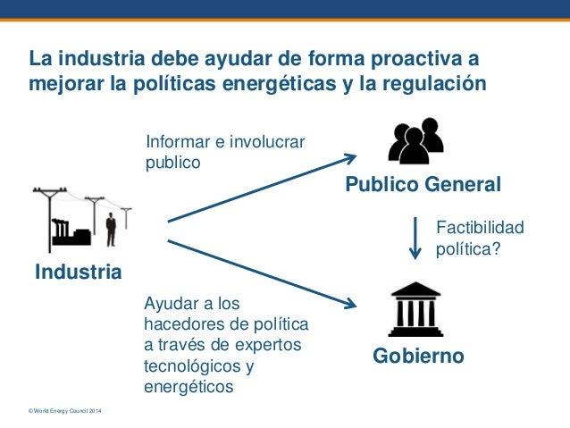 © World Energy Council 2014 La industria debe ayudar de forma proactiva a mejorar la políticas energéticas y la regulación...