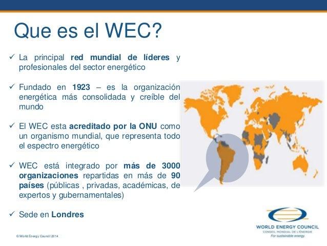 © World Energy Council 2014  La principal red mundial de líderes y profesionales del sector energético  Fundado en 1923 ...