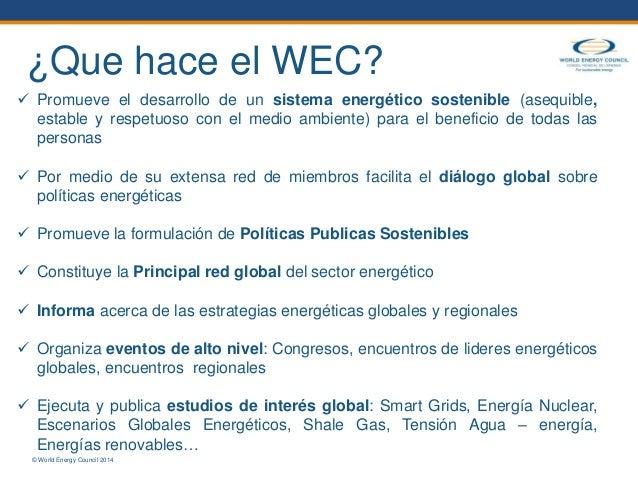 © World Energy Council 2014  Promueve el desarrollo de un sistema energético sostenible (asequible, estable y respetuoso ...