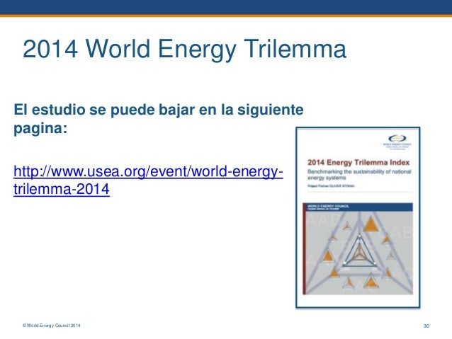 © World Energy Council 2014 2014 World Energy Trilemma El estudio se puede bajar en la siguiente pagina: http://www.usea.o...