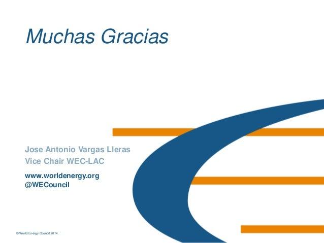 © World Energy Council 2014© World Energy Council 2014 www.worldenergy.org @WECouncil Jose Antonio Vargas Lleras Vice Chai...
