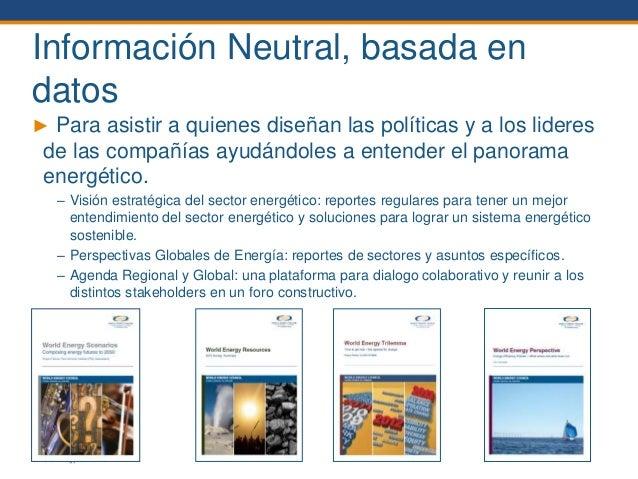 © World Energy Council 2014 Información Neutral, basada en datos ► Para asistir a quienes diseñan las políticas y a los li...