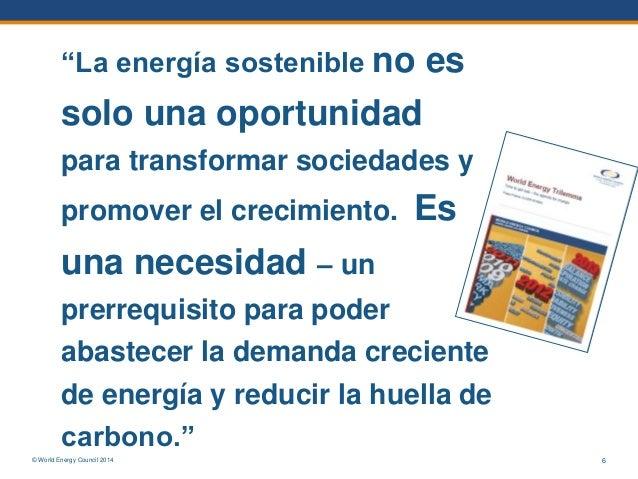 """© World Energy Council 2014 6 """"La energía sostenible no es solo una oportunidad para transformar sociedades y promover el ..."""