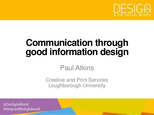 @DesDigitalWorld #designandthedigitalworld Communication through good information design Paul Atkins Creative and Print Se...