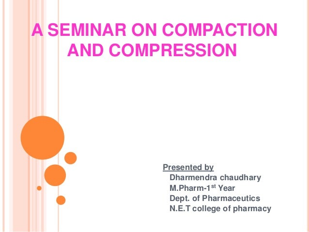A SEMINAR ON COMPACTION AND COMPRESSION  Presented by Dharmendra chaudhary M.Pharm-1st Year Dept. of Pharmaceutics N.E.T c...