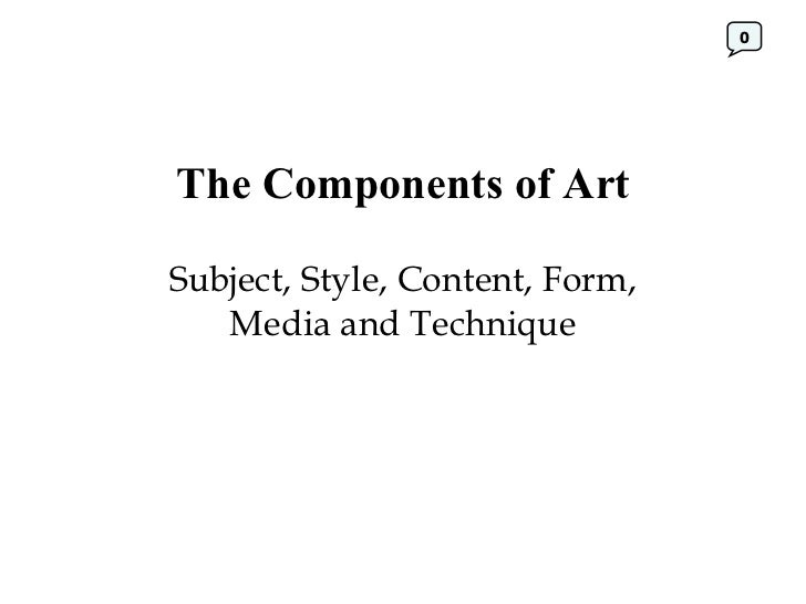The Components of Art Subject, Style, Content, Form, Media and Technique 0