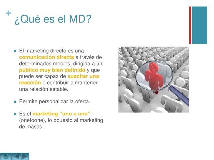 ¿Qué es el MD?<br />El marketing directo es una comunicación directa a través de determinados medios, dirigida a un públic...