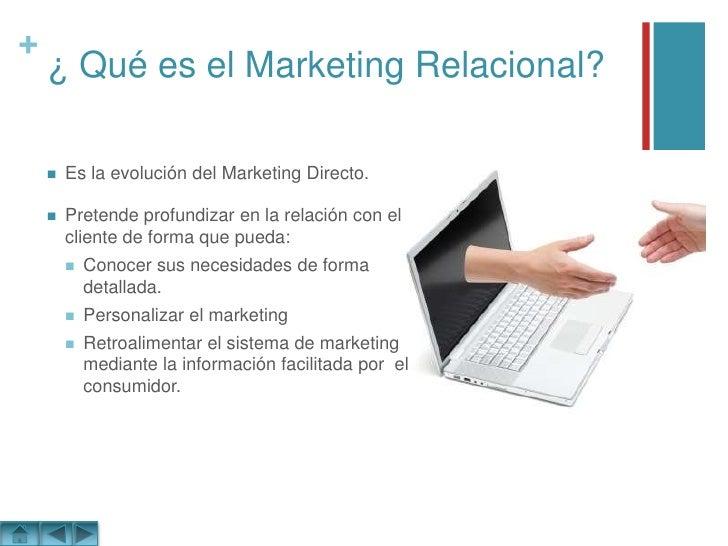 ¿ Qué es el Marketing Relacional?<br />Es la evolución del Marketing Directo.<br />Pretende profundizar en la relación con...