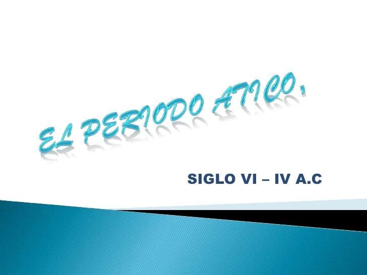 EL PERIODO ATICO, <br />SIGLO VI – IV A.C<br />