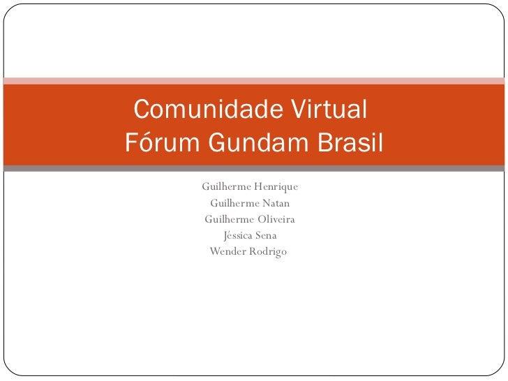 Comunidade VirtualFórum Gundam Brasil     Guilherme Henrique      Guilherme Natan     Guilherme Oliveira         Jéssica S...