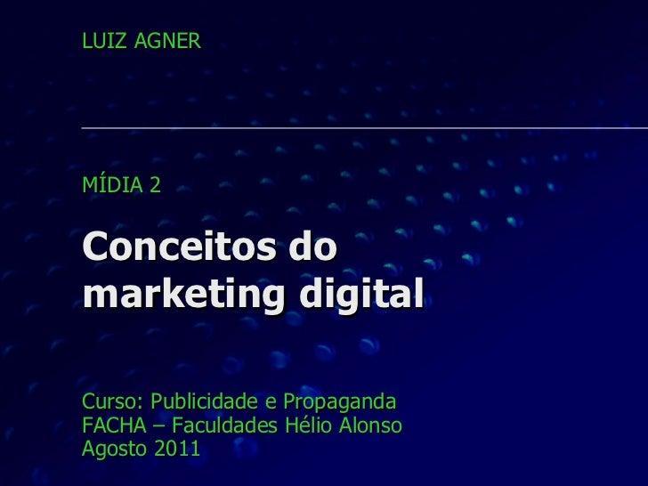 Conceitos do marketing digital Curso: Publicidade e Propaganda FACHA – Faculdades Hélio Alonso Agosto 2011 LUIZ AGNER MÍDI...
